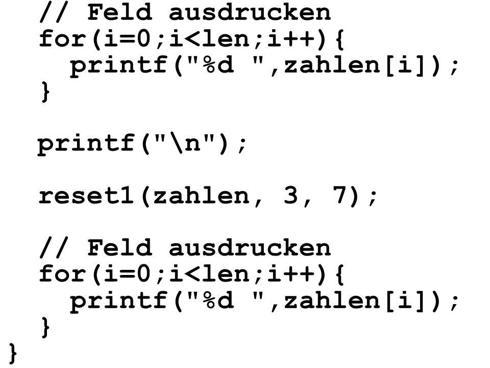 // Feld ausdrucken for(i=0;i<len;i++){ printf( %d ,zahlen[i]); } printf( \n ); reset1(zahlen, 3, 7); // Feld ausdrucken for(i=0;i<len;i++){ printf( %d ,zahlen[i]); } }